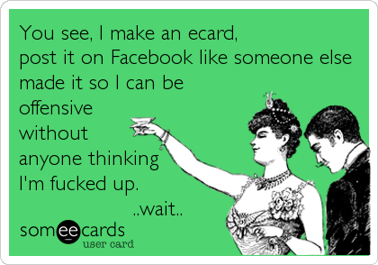 You see, I make an ecard, post it on Facebook like someone else made it so I can be offensive without anyone thinking I'm fucked up.<