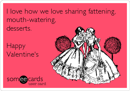 I love how we love sharing fattening, mouth-watering, desserts.  Happy Valentine's