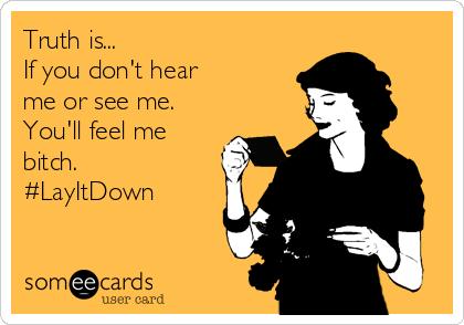 Truth is... If you don't hear me or see me. You'll feel me bitch. #LayItDown
