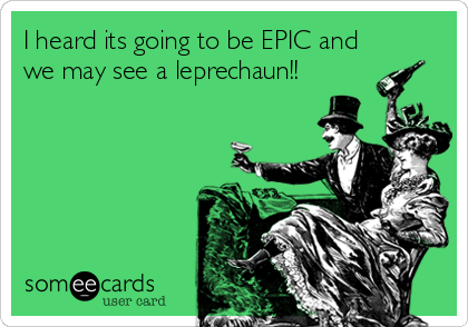 I heard its going to be EPIC and we may see a leprechaun!!