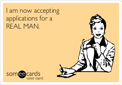 I am now accepting applications for a REAL MAN.