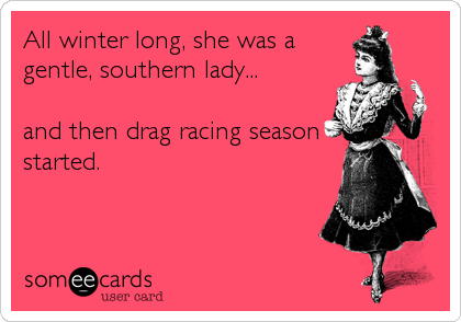 All winter long, she was a gentle, southern lady...  and then drag racing season started.
