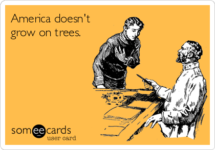 America doesn't grow on trees.