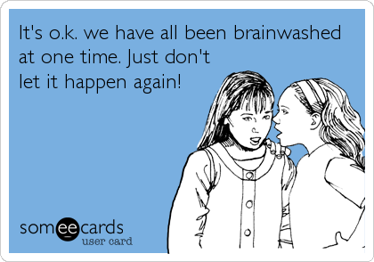 It's o.k. we have all been brainwashed at one time. Just don't let it happen again!