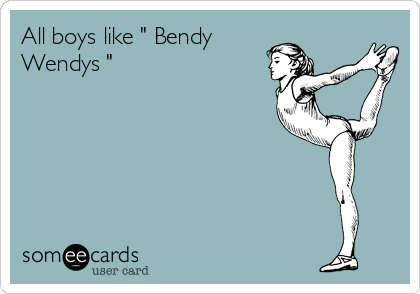"All boys like "" Bendy Wendys """