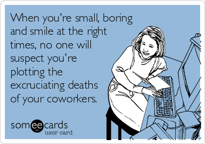 When you're small, boring and smile at the right times, no one will suspect you're plotting the excruciating deaths of your coworkers.