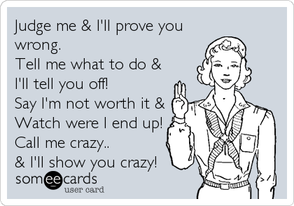 Judge me & I'll prove you wrong. Tell me what to do & I'll tell you off!  Say I'm not worth it & Watch were I end up! Call me crazy.. & I'll show you crazy!