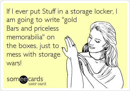 "If I ever put Stuff in a storage locker, I am going to write ""gold Bars and priceless memorabilia"" on the boxes, just to mess with storage%3"