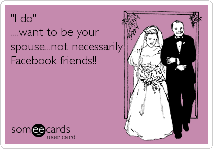 """""""I do"""" ....want to be your spouse...not necessarily Facebook friends!!"""