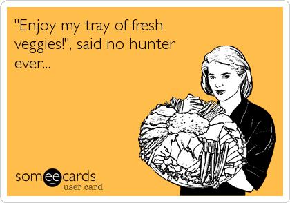 """Enjoy my tray of fresh veggies!"", said no hunter ever..."