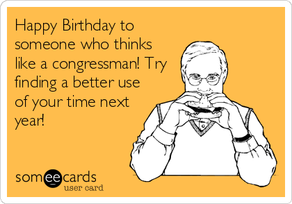 Happy Birthday to someone who thinks like a congressman! Try finding a better use of your time next year!