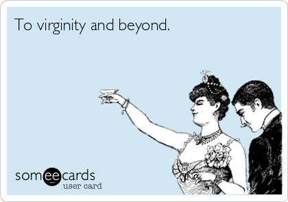 To virginity and beyond.