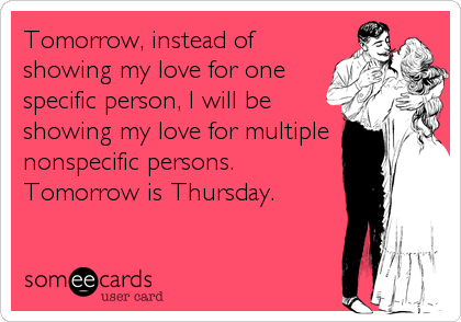 Tomorrow, instead of showing my love for one specific person, I will be showing my love for multiple nonspecific persons. Tomorrow is Thursday.