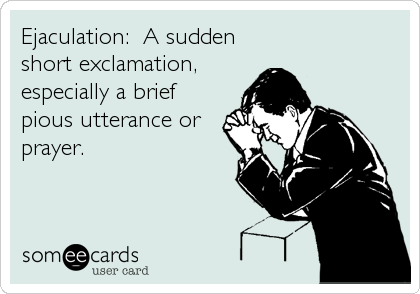 Ejaculation:  A sudden short exclamation, especially a brief pious utterance or prayer.