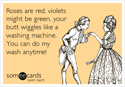 Roses are red, violets might be green, your butt wiggles like a washing machine. You can do my wash anytime!