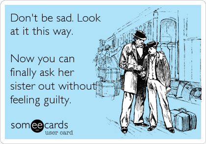 Don't be sad. Look at it this way.  Now you can finally ask her sister out without feeling guilty.
