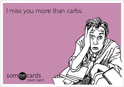 I miss you more than carbs.