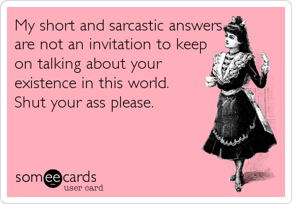 My short and sarcastic answers are not an invitation to keep on talking about your existence in this world. Shut your ass please.
