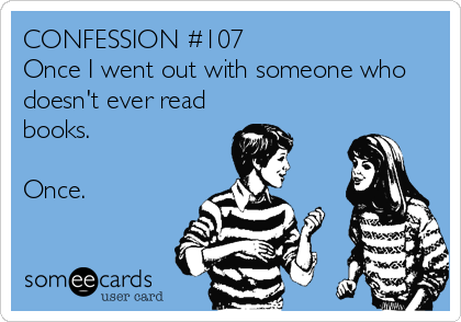 CONFESSION #107 Once I went out with someone who doesn't ever read books.  Once.