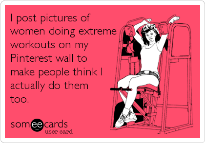 I post pictures of women doing extreme workouts on my Pinterest wall to make people think I actually do them too.