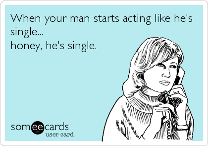 When your man starts acting like he's single... honey, he's single.
