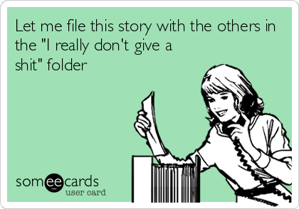 """Let me file this story with the others in the """"I really don't give a shit"""" folder"""