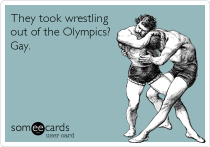 They took wrestling out of the Olympics? Gay.
