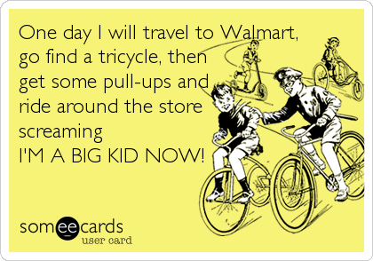 One day I will travel to Walmart, go find a tricycle, then get some pull-ups and ride around the store screaming   I'M A BIG KID NOW!