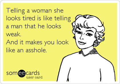 Telling a woman she looks tired is like telling a man that he looks weak. And it makes you look like an asshole.