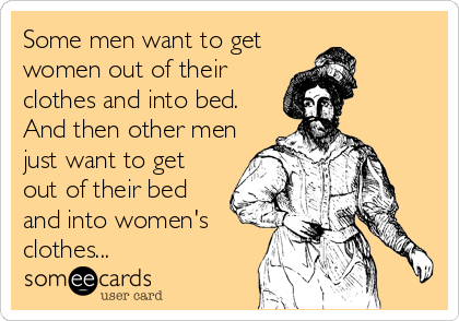 Some men want to get women out of their clothes and into bed.  And then other men just want to get out of their bed and into women's  clothes...