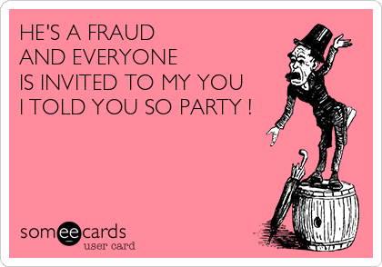 HE'S A FRAUD  AND EVERYONE  IS INVITED TO MY YOU  I TOLD YOU SO PARTY !
