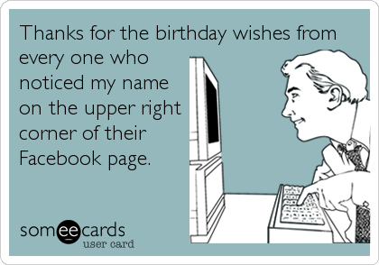 Thanks for the birthday wishes fromevery one whonoticed my nameon the upper rightcorner of theirFacebook page.