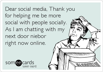 Dear social media, Thank you for helping me be more social with people socially. As I am chatting with my next door niebor right now online.