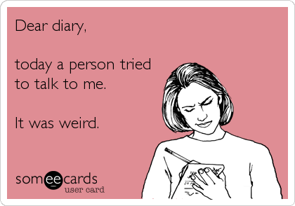 Dear diary,  today a person tried to talk to me.  It was weird.
