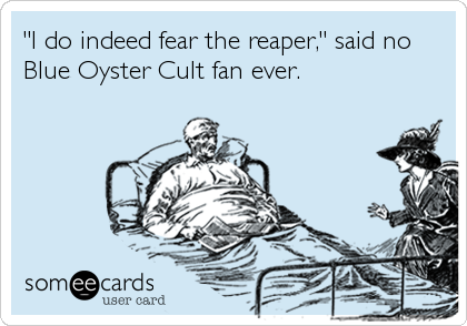 """I do indeed fear the reaper,"" said no Blue Oyster Cult fan ever."