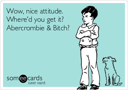 Wow, nice attitude. Where'd you get it?  Abercrombie & Bitch?
