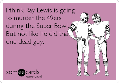 I think Ray Lewis is going to murder the 49ers during the Super Bowl. But not like he did that one dead guy.