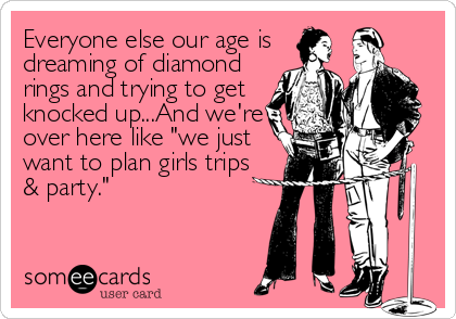"Everyone else our age is dreaming of diamond rings and trying to get knocked up...And we're over here like ""we just want to plan girls trips<br"