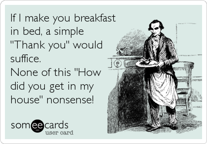 "If I make you breakfast in bed, a simple ""Thank you"" would suffice. None of this ""How did you get in my house"" nonsense!"