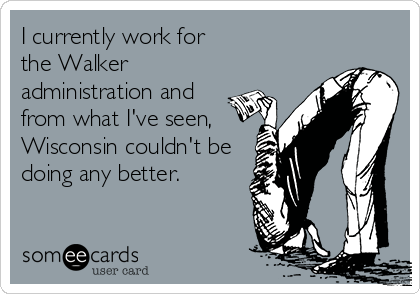 I currently work for the Walker administration and from what I've seen, Wisconsin couldn't be doing any better.