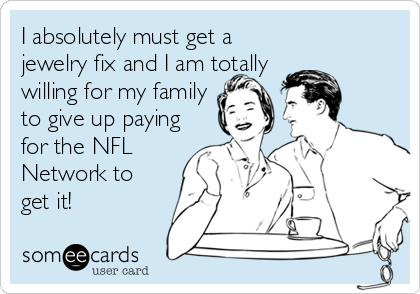 I absolutely must get a jewelry fix and I am totally willing for my family to give up paying for the NFL Network to get it!