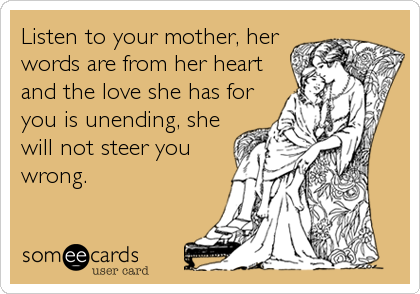 Listen to your mother, her