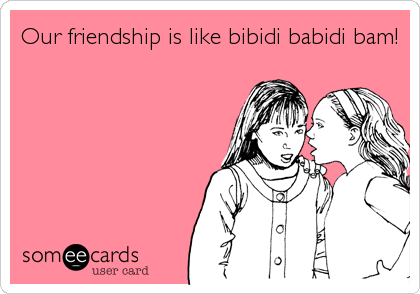 Our friendship is like bibidi babidi bam!
