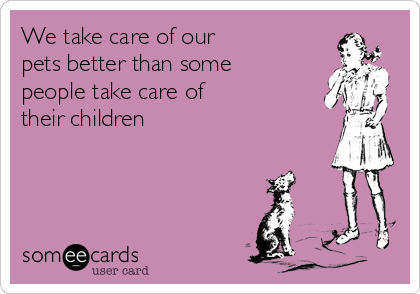 We take care of our   pets better than some  people take care of  their children