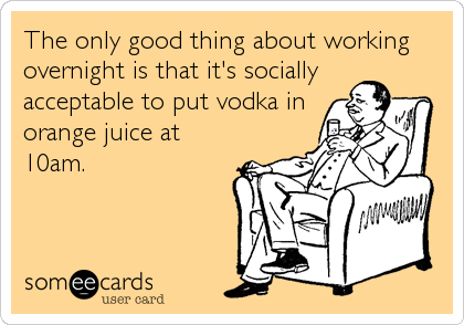 The only good thing about working overnight is that it's socially acceptable to put vodka in orange juice at 10am.