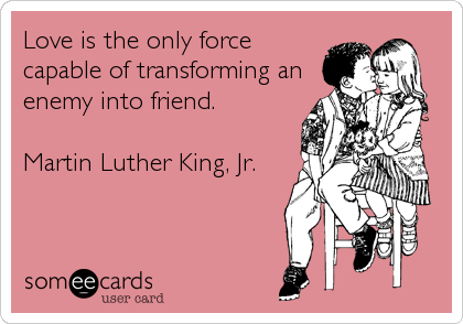 Love is the only force capable of transforming an enemy into friend.  Martin Luther King, Jr.