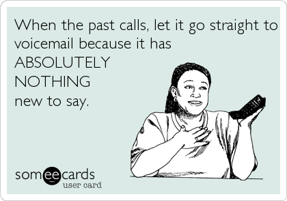 When the past calls, let it go straight to voicemail because it has ABSOLUTELY NOTHING              new to say.