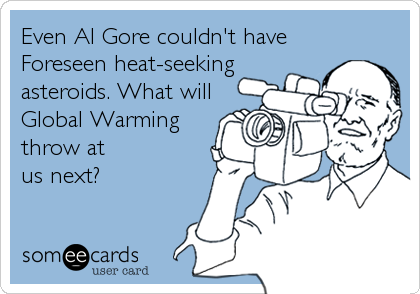 Even Al Gore couldn't have Foreseen heat-seeking asteroids. What will Global Warming throw at  us next?
