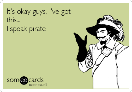 It's okay guys, I've got this...  I speak pirate