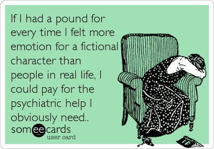 If I had a pound for every time I felt more emotion for a fictional character than people in real life, I could pay for the psychiatric help I obviously need..